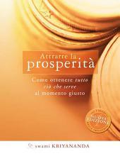 Attrarre la prosperità: Come ottenere tutto ciò che serve al momento giusto