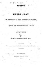 Speech ... in defence of the American system, against the British Colonial system; with an appendix of documents referred to in the speech. Delivered in the Senate ... February 2d, 3d, and 6th, 1832