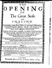 The Opening of the Great Seale of England: Containing Certain Brief Historicall and Legall Observations, Touching the Originall, Antiquity, Progresse, Use, Necessity of the Great Seal of the Kings and Kingdoms of England, in Respect of Charters, Patents, Writs, Commissions, and Other Processe. Together with the Kings, Kingdoms, Parliaments Severall Interests In, and Power Over the Same, and Over the Lord Chancellour, and the Lords and Keepers of It, Both in Regard of Its New-making, Custody, Administration for the Better Execution of Publike Justice, the Republique Necessary Safety, and Utilitiy. Occasioned by the Over-rash Censures of Such who Inveigh Against the Parliament, for Ordering a New Great Seale to be Engraven, to Supply the Wilfull Absence, Defects, Abuses of the Old, Unduely Withdrawne and Detained from Them