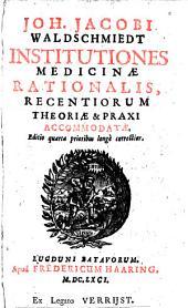 Institutiones medicinae rationalis, recentiorum theoriae et praxi accommodatae