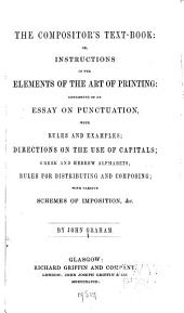 The Compositor's Text-book, Or, Instructions in the Elements of the Art of Printing: Consisting of an Essay on Punctuation, with Rules and Examples, Directions on the Use of Capitals, Greek and Hebrew Alphabets, Rules for Distributing and Composing, with Various Schemes of Imposition, &c