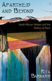 Apartheid and Beyond: South African Writers and the Politics of Place