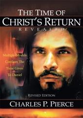 The Time of Christ's Return Revealed - Revised Edition: Multiple Models Confirm The Time Given To Daniel