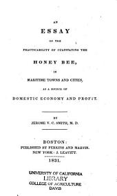 An Essay on the Practicability of Cultivating the Honey Bee: In Maritime Towns and Cities, as a Source of Domestic Economy and Profit