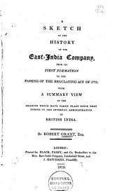 A Sketch of the History of the East-India Company, from Its First Formation to the Passing of the Regulating Act of 1773: With a Summary View of the Changes which Have Taken Place Since that Period