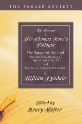 An Answer to Sir Thomas More's Dialogue: The Supper of the Lord after the True Meaning of John VI. and I Cor. XI. and Wm. Tracy's Testament Expounded
