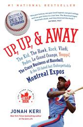 Up, Up, and Away: The Kid, the Hawk, Rock, Vladi, Pedro, le Grand Orange, Youppi!, the CrazyBusiness of Baseball, and the Ill-fated but Unforgettable Montreal Expos