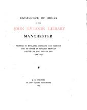 Catalogue of Books in the John Rylands Library, Manchester, Printed in England, Scotland and Ireland, and of Books in English Printed Abroad to the End of the Year 1640