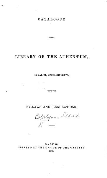 Download Catalogue of the Library of the Athenaeum in Salem  Massachusetts  with the By Laws and Regulations Book