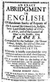An Exact Abridgment in English of the Eleven Books of Reports of ... Sir Edward Coke ... Composed by ... Sir Thomas Ireland, etc