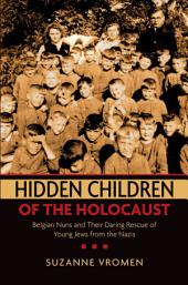 Hidden Children of the Holocaust: Belgian Nuns and their Daring Rescue of Young Jews from the Nazis
