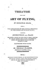 A treatise upon the art of flying, by mechanical means, with a full explanation of the natural principles by which birds are enabled to fly: likewise instructions and plans, for making a flying car with wings, in which a man may sit, and, by working a small lever, cause himself to ascend and soar through the air with the facility of a bird...
