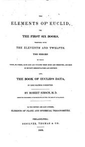 The Elements of Euclid: The Errors, by which Theon, Or Others, Have Long Ago Vitiated These Books are Corrected, and Some of Euclid's Demonstrations are Restored. Also, the Book of Euclid's Data, in Like Manner Corrected