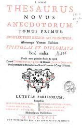 Thesaurus novus anecdotorum: tomus primus : complectens regum ac principum aliorumque virorum illustrium, epistolas et diplomata benè multa