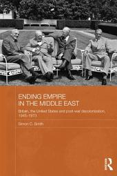 Ending Empire in the Middle East: Britain, the United States and Post-war Decolonization, 1945-1973