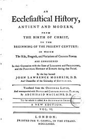 An Ecclesiastical History, Antient and Modern, from the Birth of Christ to the Beginning of the Present Century: In which the Rise, Progress and Variations of Church Power are Considered in Their Connexion with the State of Learning and Philosophy, and the Political History of Europe During that Period, Volume 6