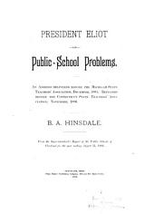President Eliot on Public-school Problems: An Address Delivered Before the Michigan State Teachers' Association, December, 1885. Repeated Before the Connecticut State Teachers' Association, November, 1886