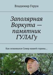 Заполярная Воркута – памятник ГУЛАГу. Как осваивался Север нашей страны...