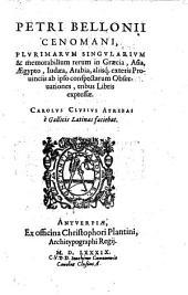 Petri Bellonii plurimarum singularium et memorabilium rerum in Graecia, Asia ... observationes