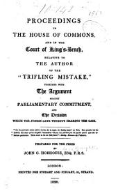 "Proceedings in the House of Commons, and in the Court of King's-Bench, Relative to the Author of the ""Trifling Mistake,"": Together with the Argument Against Parliamentary Commitment, and the Decision which the Judges Gave Without Hearing the Case"