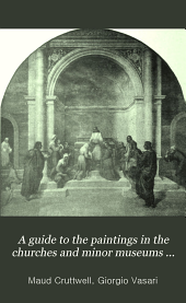 A Guide to the Paintings in the Churches and Minor Museums of Florence: A Critical Catalogue with Quotations from Vasari ... Illus. with Many Miniature Reproductions of the Pictures and Frescoes