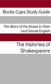 The Wars of the Roses In Plain and Simple English: Includes Henry VI Parts 1 - 3 & Richard III, Richard II, Henry IV Parts 1 and 2, and Henry V