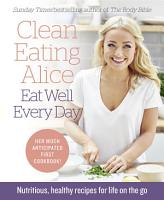 Clean Eating Alice Eat Well Every Day  Nutritious  healthy recipes for life on the go PDF