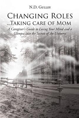 Changing Roles Taking Care Of Mom A Caregivers Guide To Losing Your Mind And A Glimpse Into The Secrets Of The Universe