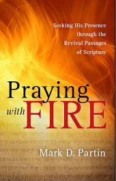 Praying with Fire: Seeking His Presence through the Revival Passages of Scripture