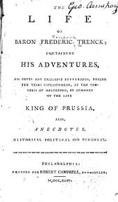 The life of Baron Frederic Trenck: containing his adventures, his cruel and excessive suffering, during ten years imprisonment, at the fortress of Magdeburg, by command of the late King of Prussia; also anecdotes, historical, political, and personal