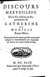 Discours merveilleux de la vie, actions et déportemens de Catherine de Médicis, Royne mère: déclarant tous les moyens qu'elle a tenus pour usurper le gouvernement du royaume de France et ruiner l'estat d'iceluy