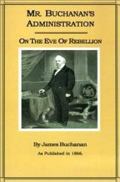 Mr. Buchanan's Administration: On the Eve of the Rebellion