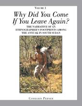 Why Did You Come If You Leave Again? Volume 1: The Narrative of an Ethnographer'S Footprints Among the Anyuak in South Sudan, Volume 1