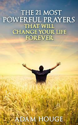 The 21 Most Powerful Prayers That Will Change Your Life Forever PDF