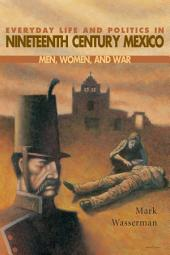Everyday Life and Politics in Nineteenth Century Mexico: Men, Women, and War