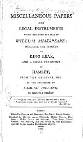 Miscellaneous papers and legal instruments under the hand and seal of William Shakespeare: including the tragedy of King Lear, and a small fragment of Hamlet, from the original mss. in the possession of Samuel Ireland, of Norfolk street ...