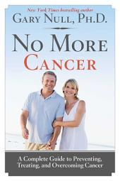 No More Cancer: A Complete Guide to Preventing, Treating, and Overcoming Cancer