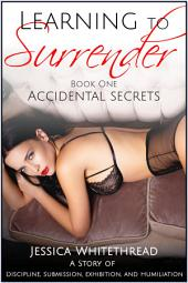 Learning to Surrender Book One: Accidental Secrets (Discipline, Submission, Exhibition, and Humiliation)