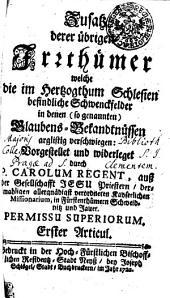 Zusatz derer übrigen Irrthümer welche die im Hertzogthum Schlesien befindliche Schwenckfelder in denen (so genannten) Glaubens-Bekandtnüssen arglistig verschwiegen: Erster Articul