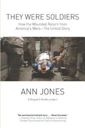 They Were Soldiers: How the Wounded Return from America's Wars: The Untold Story