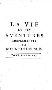 La vie et les aventures surprenantes de Robinson Crusoë, contenant son retour dans son île, ses autres nouveaux voyages, & ses réflexions: Volumes1à2