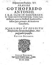 Disputationes feudales XV. Praeside Gothofredo Antonio ... Editio secunda