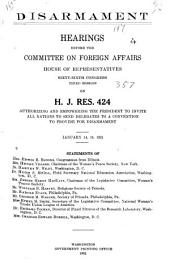 Disarmament: Hearings Before the Committee on Foreign Affairs, House of Representatives, Sixty-sixth Congress, Third Session, on H.J. Res. 424, Authorizing and Empowering the President to Invite All Nations to Send Delegates to a Convention to Provide for Disarmament, January 14, 15, 1921