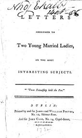 Letters Addressed to Two Young Married Ladies, on the Most Interesting Subjects