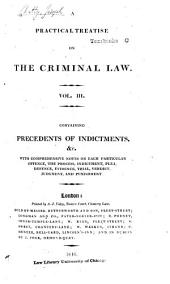 A Practical Treatise on the Criminal Law: Comprising the Practice, Pleadings, and Evidence which Occur in the Course of Criminal Prosecutions, Whether by Indictment Or Information: with a Copious Collection of Precedents of Indictments, Informations, Presentments, and Every Description of Practical Forms, with Comprehensive Notes as to Each Particular Offence, the Process, Indictment, Plea, Defence, Evidence, Trial, Verdict, Judgment, and Punishment ...