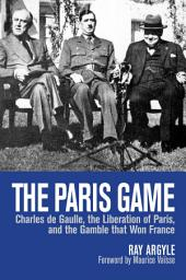 The Paris Game: Charles de Gaulle, the Liberation of Paris, and the Gamble that Won France