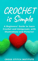 Crochet is Simple: A Beginners' Guide to Learn Crochet and Amigurumi, with Illustrations and Pictures!