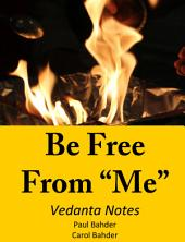 "Be Free From ""Me"": Vedanta Notes"