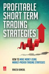 Profitable Short Term Trading Strategies: How to Make Money Using Market-Proven Trading Strategies