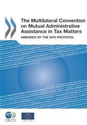 The Multilateral Convention on Mutual Administrative Assistance in Tax Matters Amended by the 2010 Protocol: Amended by the 2010 Protocol
